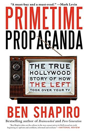 Primetime Propaganda : The True Hollywood Story of How the Left Took Over Your TV by Ben Shapiro - Paperback