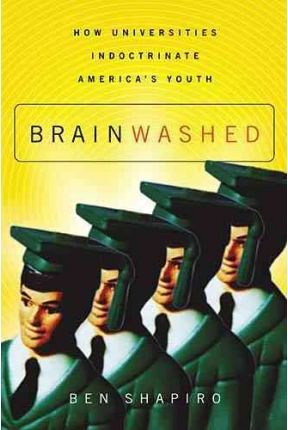 Brainwashed : How Universities Indoctrinate America's Youth by Ben Shapiro - Paperback
