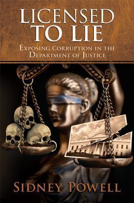 Licensed to Lie : Exposing Corruption in the Department of Justice by Sidney Powell - Hardcover
