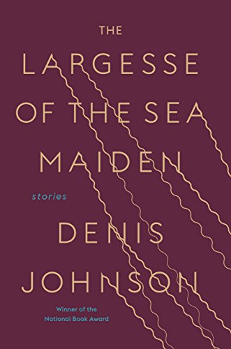 The Largesse of the Sea Maiden : Stories by Denis Johnson - Hardcover