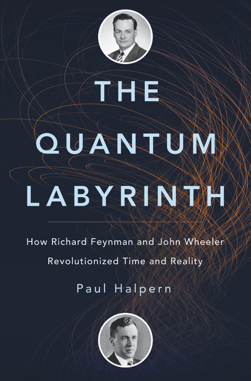 The Quantum Labyrinth : How Richard Feynman and John Wheeler Revolutionized Time and Reality by Paul Halpern - Hardcover
