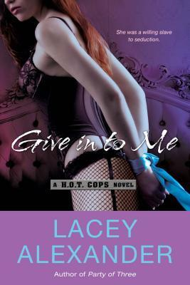 Give in To Me : A H.O.T. Cops Novel by Lacey Alexander - Paperback Romance