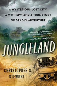 Jungleland : A Mysterious Lost City, a WWII Spy, and a True Story of Deadly Adventure by Christopher S. Stewart - Hardcover