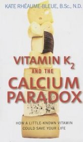 Vitamin K2 and the Calcium Paradox : How a Little-Known Vitamin Could Save Your Life by Kate Rheaume-Bleue - Paperback