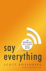 Say Everything: How Blogging Began, What It's Becoming, and Why It Matters by Scott Rosenberg - Hardcover