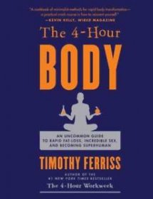 The 4 Hour Body : An Uncommon Guide to Rapid Fat Loss, Incredible Sex and Becoming Superhuman