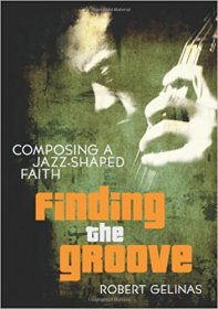 Finding the Groove : Composing a Jazz-Shaped Faith by Robert Gelinas - Paperback