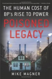 Poisoned Legacy : The Human Cost of BP's Rise to Power by Mike Magner - Hardcover Nonfiction