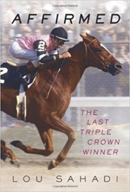 Affirmed : The Last Triple Crown Winner by Lou Sahadi - Hardcover