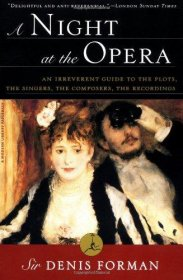 A Night at the Opera: An Irreverent Guide to The Plots, The Singers, The Composers, The Recordings (Modern Library Paperbacks) by Sir Denis Forman