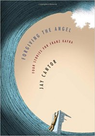 Forgiving the Angel : Four Stories for Franz Kafka by Jay Cantor - Hardcover