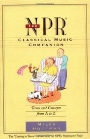The NPR Classical Music Companion : An Essential Guide for Enlightened Listening by Miles Hoffman