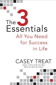 The 3 Essentials : All You Need for Success in Life by Casey Treat - Hardcover
