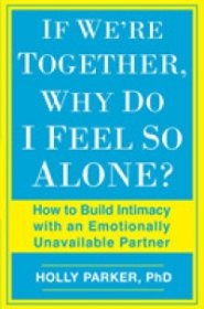 If We're Together, Why Do I Feel So Alone? How to Build Intimacy with an Emotionally Unavailable Partner by Holly Parker Ph.D. - Paperback