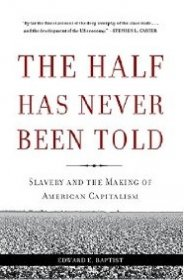 The Half Has Never Been Told : Slavery and the Making of American Capitalism by Edward E. Baptist - Paperback