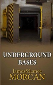 Underground Bases : Subterranean Military Facilities and the Cities Beneath Our Feet by James and Lance Morcan