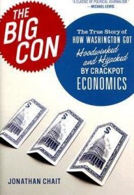 The Big Con : The True Story of How Washington Got Hijacked by Crackpot Economics by Jonathan Chait - Hardcover