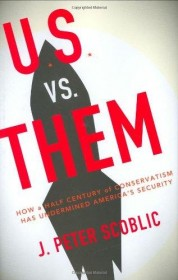 U.S. Versus Them: How a Half-Century of Conservatism Has Undermined America's Security by J. Peter Scoblic - Hardcover