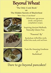Beyond Wheat - The Only Cookbook on the Hidden Secrets of Buckwheat