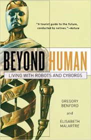 Beyond Human : Living with Robots and Cyborgs by Gregory Benford and Elisabath Malartre - Hardcover Nonficiton