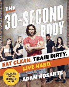 The 30-Second Body by Adam Rosante Eat Clean. Train Dirty. Live Hard.