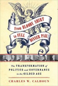From Bloody Shirt to Full Dinner Pail : The Transformation of Politics and Governance in the Gilded Age by Charles W. Calhoun HC
