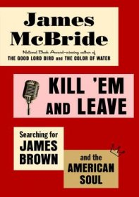 Kill 'Em and Leave : Searching for James Brown and the American Soul by James McBride - Hardcover