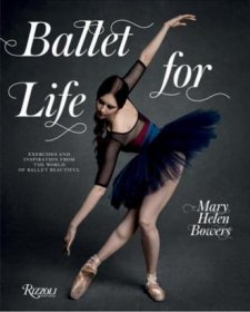 Ballet for Life : Exercises and Inspiration from the World of Ballet Beautiful by Mary Helen Bowers - Hardcover