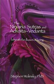 The Nirvana Sutras and Advaita-Vedanta : Beneath the Illusion of Being by Stephen H. Wolinsky - Trade Paperback