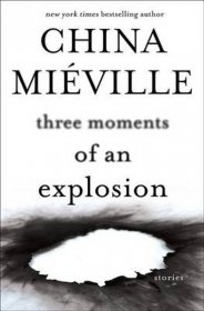 Three Moments of an Explosion by China Miéville - Hardcover Fiction