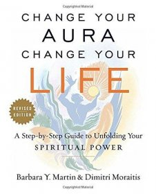 Change Your Aura, Change Your Life : A Step-by-Step Guide to Unfolding Your Spiritual Power, Revised Edition by Barbara Y. Martin  and Dimitri Moraitis - Paperback
