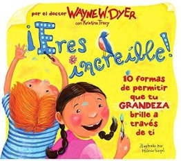 ¡Eres increible! : 10 formas de permitir que tu GRANDEZA brille a traves de ti by Dr. Wayne W. Dyer - Hardcover Illustrated