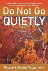Do Not Go Quietly: A Guide to Living Consciously and Aging Wisely for People Who Weren't Born Yesterday by George and Sedena Cappannelli