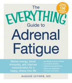 The Everything Guide To Adrenal Fatigue: Revive Energy, Boost Immunity, and Improve Concentration for a Happy, Stress-free Life by Maggie Luther - Paperback