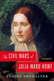 The Civil Wars of Julia Ward Howe : A Biography by Elaine Showalter - Hardcover