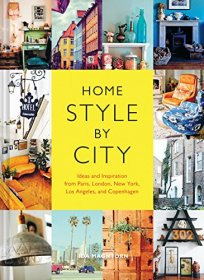 Home Style by City : Ideas and Inspiration from Paris, London, New York, Los Angeles, and Copenhagen