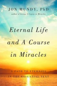 Eternal Life and A Course in Miracles : A Path to Eternity in the Essential Text by Jon Mundy - Hardcover