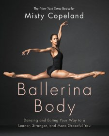 Ballerina Body : Dancing and Eating Your Way to a Leaner, Stronger, and More Graceful You by Misty Copeland - Hardcover