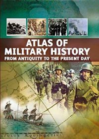 Atlas of Military History : From Antiquity to the Present Day - Paperback Illustrated
