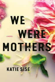 We Were Mothers : A Novel by Katie Sise - Hardcover Literary Fiction