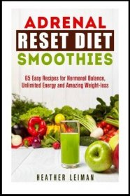 Adrenal Reset Diet Smoothies : 65 Easy Recipes for Hormonal Balance, Unlimited Energy and Amazing Weight-loss by Heather Leiman - Paperback