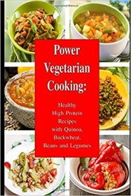 Power Vegetarian Cooking : Healthy High Protein Recipes with Quinoa, Buckwheat, Beans and Legumes