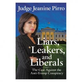 Liars, Leakers, and Liberals : The Case Against the Anti-Trump Conspiracy by Jeanine Pirro - Hardcover