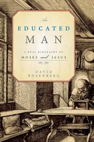 An Educated Man : A Dual Biography of Moses and Jesus by David Rosenberg - Hardcover