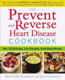 The Prevent and Reverse Heart Disease Cookbook: Over 125 Delicious, Life-Changing, Plant-Based Recipes by Ann Crile Esselstyn and Jane Esselstyn - Paperback
