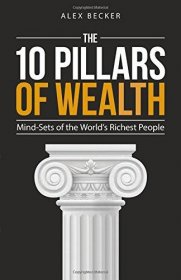 The 10 Pillars of Wealth : Mind-Sets of the World's Richest People by Alex Becker - Paperback