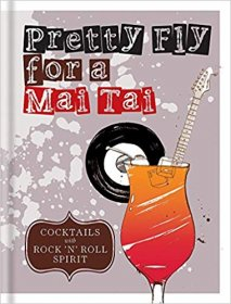 Pretty Fly for a Mai Tai : Cocktails with Rock n Roll Spirit - Hardcover Bar Book