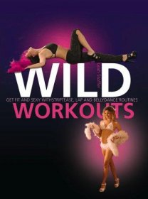 Wild Workouts : Get Fit and Sexy with Stripetease and Pole-Dancing by Leah Stoffer - Hardcover