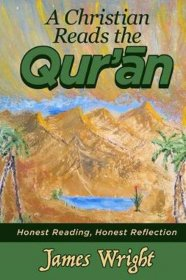 A Christian Reads the Qur'an : Honest Reading, Honest Reflection by James Wright - Paperback