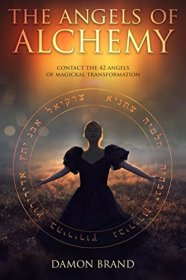 The Angels of Alchemy : Contact the 42 Angels of Magickal Transformation by Damon Brand - Paperback
